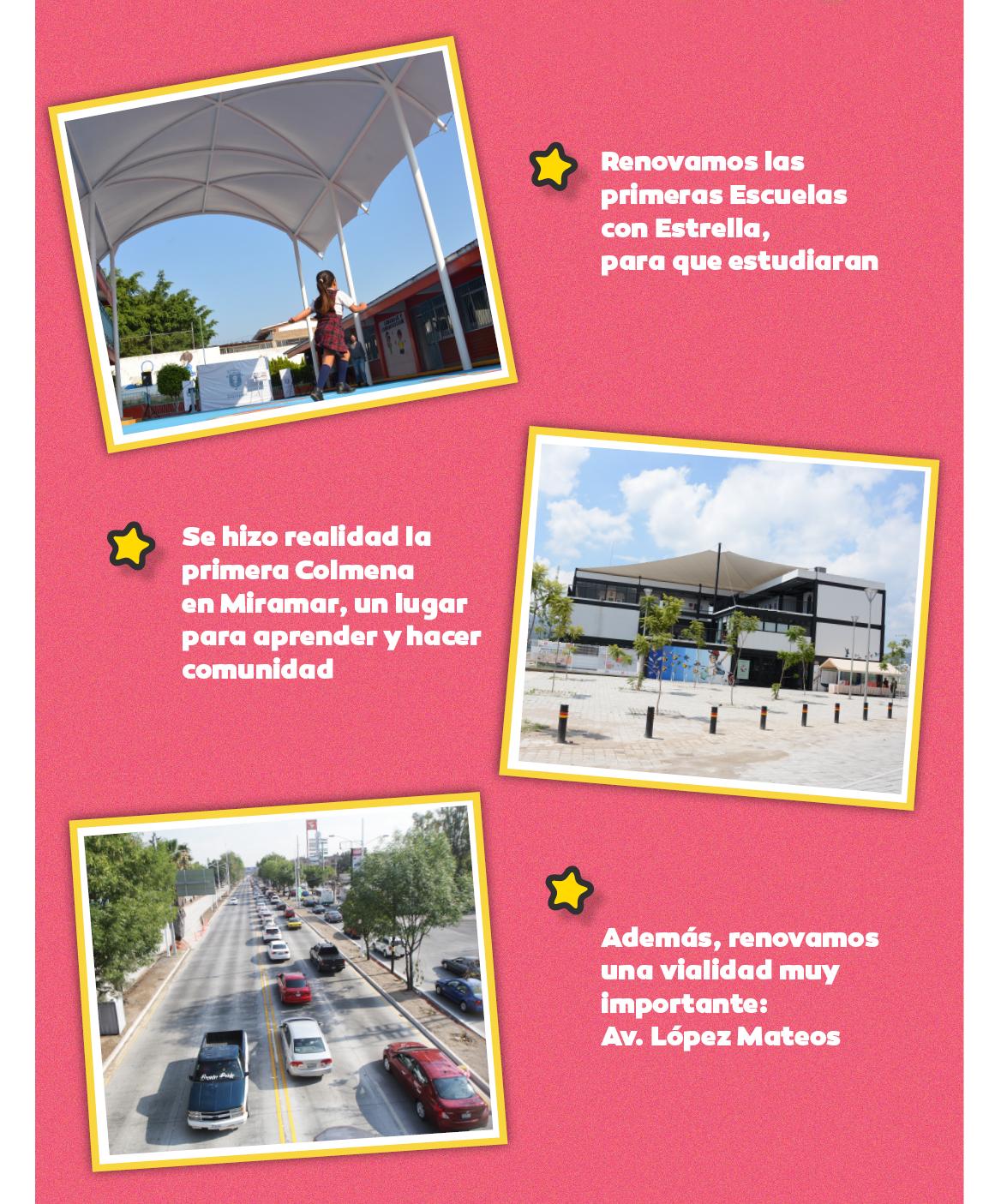 Renovamos las primeras Escuelas con Estrella para que estudiaran. Se hizo realidad la primera Colmena en Miramar, un lugar para aprender y hacer comunidad. Además, renovamos una vialidad muy importante: Av. López Mateos.